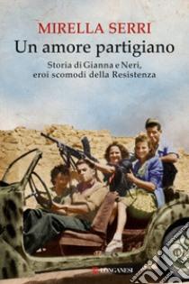 Un amore partigiano. Storia di Gianna e Neri, eroi scomodi della Resistenza libro di Serri Mirella