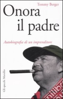 Onora il padre. Autobiografia di un imprenditore libro di Berger Tommy