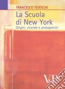 La Scuola di New York. Origini, vicende, protagonisti libro di Tedeschi Francesco