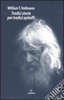 Tredici storie per tredici epitaffi libro di Vollmann William T.