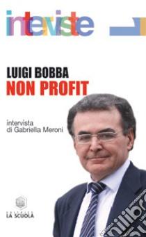 Non profit. Intervista di Gabriella Meroni libro di Bobba Luigi