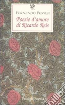 Poesie d'amore di Riccardo Reis. Testo portoghese a fronte libro di Pessoa Fernando