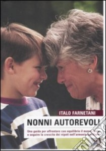 Nonni autorevoli. Una guida per affrontare con equlibrio il nuovo ruolo e seguire la crescita dei nipoti nell'armonia familiare libro di Farnetani Italo