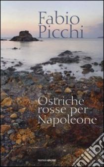 Ostriche rosse per Napoleone libro di Picchi Fabio