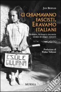 Ci chiamavano fascisti. Eravamo italiani. Istriani, fiumani e dalmati: storie di esuli e rimasti libro di Bernas Jan