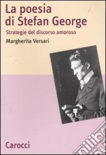 La poesia di Stefan George. Strategie del discorso amoroso libro di Versari Margherita