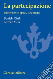 La partecipazione. Dimensioni, spazi e strumenti libro di Ciaffi Daniela - Mela Alfredo