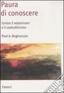Paura di conoscere. Contro il relativismo e il costruttivismo libro di Boghossian Paul A.