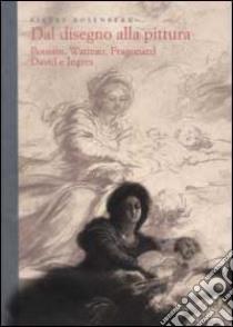 Dal disegno alla pittura. Poussin, Watteau, Fragonard, David e Ingres libro di Rosenberg Pierre