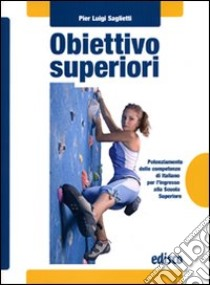 Obiettivo superiori. Potenziamento delle competenze di italiano per l'ingresso alla Scuola superiori. Con espansione online. Per la Scuola media libro di Saglietti P. Luigi