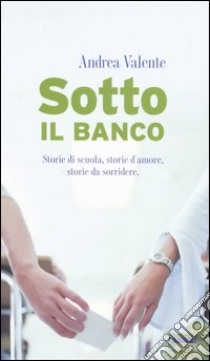 Sotto il banco. Storie di scuola, storie d'amore, storie da sorridere libro di Valente Andrea