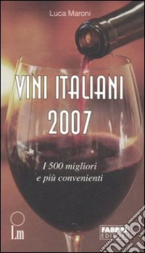 Vini italiani 2007. I 500 migliori e i più convenienti libro di Maroni Luca