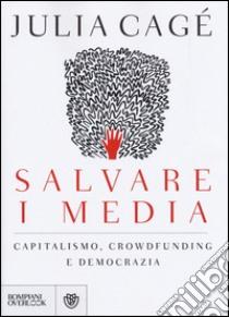 Salvare i media. Capitalismo, crowdfunding e democrazia libro di Cagé Julia