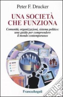 Una società che funziona. Comunità, organizzazioni, sistema politico: una guida per comprendere il mondo contemporaneo libro di Drucker Peter F.