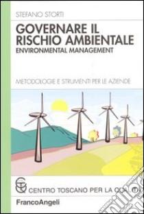 Governare il rischio ambientale. Environmental management. Metodologie e strumenti per le aziende libro di Storti Stefano