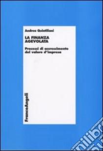 La finanza agevolata. Processi di accrescimento del valore d'impresa libro di Quintiliani Andrea