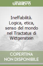 Ineffabilità. Logica, etica, senso del mondo nel Tractatus di Wittgenstein libro di Tomasi Gabriele