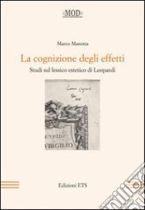 La cognizione degli effetti. Studi sul lessico estetico di Leopardi libro di Manotta Marco
