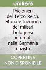 Prigionieri del Terzo Reich. Storia e memoria dei militari bolognesi internati nella Germania nazista libro di Ropa Rossella