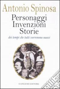 Personaggi, invenzioni, storie dei tempi che tutti vorremmo nuovi libro di Spinosa Antonio
