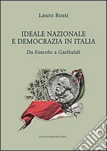 Ideale nazionale e democrazia in Italia. Da Foscolo a Garibaldi libro di Rossi Lauro