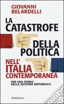 La catastrofe della politica nell'Italia contemporanea. Per una storia della Seconda Repubblica libro di Belardelli Giovanni