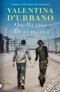Quella vita che ci manca libro di D'Urbano Valentina