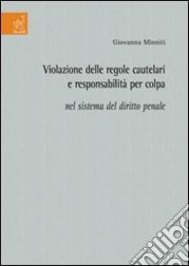 Violazione delle regole cautelari e responsabilità per colpa nel sistema del diritto penale libro di Minniti Giovanna