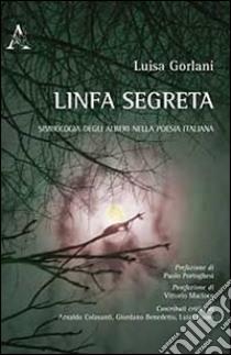 Linfa segreta. Simbologia degli alberi nella poesia italiana libro di Gorlani Luisa