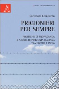 Prigionieri per sempre. Politiche di propaganda e storie di prigionia italiana tra Egitto e India libro di Lombardo Salvatore