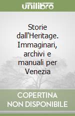 Storie dall'Heritage. Immaginari, archivi e manuali per Venezia libro di Marini Sara - Roselli Cesira - Santangelo Vincenzo