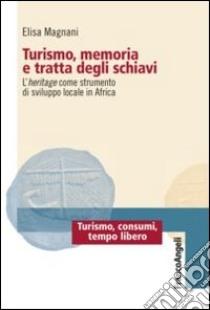 Turismo, memoria e tratta degli schiavi. L'heritage come strumento di sviluppo locale in Africa libro di Magnani Elisa