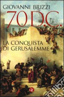 70 d. C. La conquista di Gerusalemme libro di Brizzi Giovanni