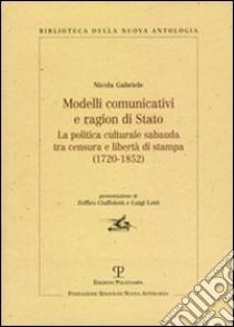 Modelli comunicativi e ragion di Stato. La politica culturale sabauda tra censura e libertà di stampa (1720-1852) libro di Gabriele Nicola