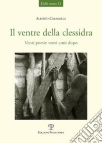 Il ventre della clessidra. Venti poesie venti anni dopo libro di Caramella Alberto