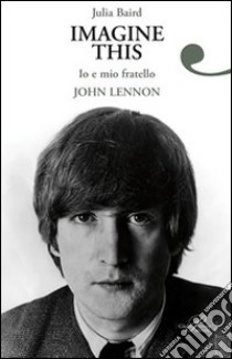 Imagine this. Io e mio fratello John Lennon libro di Baird Julia