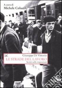 Le strade del lavoro. Scritti sulle migrazioni libro di Di Vittorio Giuseppe