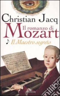 Il maestro segreto. Il romanzo di Mozart (1) libro di Jacq Christian