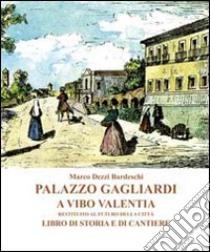 Palazzo Gagliardi a Vibo Valentia. Restituito al futuro della città. Libro di storia e di cantiere libro di Dezzi Bardeschi Marco