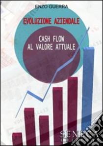 Evoluzione aziendale. Cash flow al valore attuale libro di Guerra Enzo