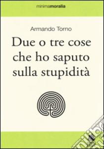 Due o tre cose che ho saputo sulla stupidità libro di Torno Armando