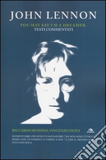 John Lennon. You may say I'm a dreamer. Testi commentati libro di Russino Riccardo - Oliva Vincenzo