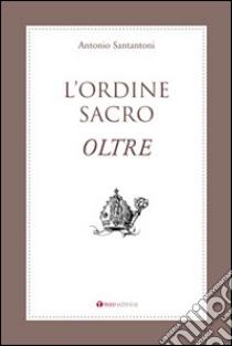 L'Ordine Sacro oltre libro di Santantoni Antonio