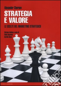 Strategia e valore. Le scelte del marketing strategico libro di Chernev Alexander