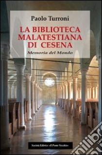 La biblioteca Malatestiana di Cesena. Memoria del mondo libro di Turroni Paolo