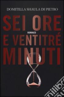 Sei ore e ventitré minuti libro di Di Pietro Domitilla S.