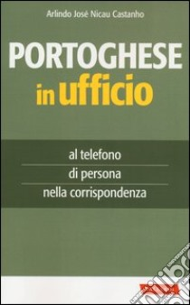Portoghese in ufficio. Al telefono, di persona e nella corrispondenza libro di Nicau Castanho Arlindo J.