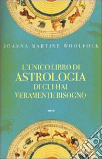 L'unico libro di astrologia di cui hai veramente bisogno libro di Woolfolk Joanna M.
