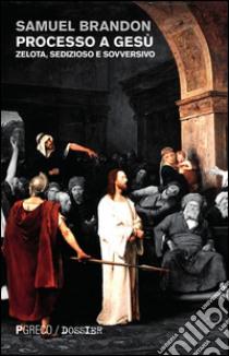 Processo a Gesù. Zelota, sedizioso e sovversivo libro di Brandon Samuel