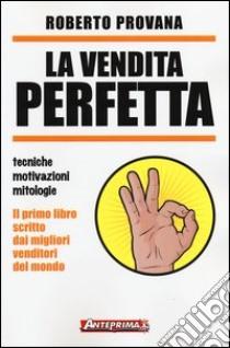 La vendita perfetta. Tecniche, motivazioni, mitologie libro di Provana Roberto